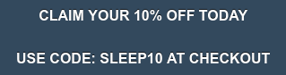 CLAIM YOUR 10% OFF TODAY  USE CODE: SLEEP10 AT CHECKOUT