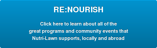 RE:NOURISH  Click here to learn about all of the great programs and community events that  Nutri-Lawn supports, locally and abroad