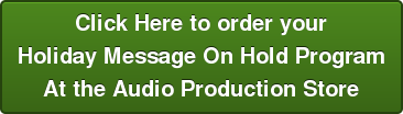 Click Here to order your Holiday Message On Hold Program At the Audio Production Store