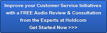 Improve your Customer Service Initiatives  with a FREE Audio Review & Consultation from the Experts at Holdcom Get Started Now >>>