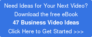 Need Ideas for Your Next Video? Download the free eBook 47 Business Video Ideas Click Here to Get Started >>>