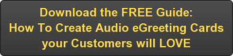 Want More? Download our FREE Guide: How To Create Audio eGreeting Cards your Customers will LOVE