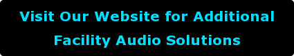 Visit Our Website for Additional  Facility Audio Solutions