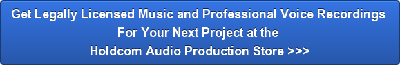 Get Legally Licensed Music and Professional Voice Recordings  For Your Next Project at the  Holdcom Audio Production Store >>>