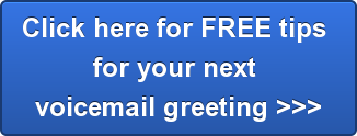 Click here for FREE tips  for your next  voicemail greeting >>>