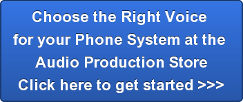 Choose the Right Voice  for your Phone System at the  Audio Production Store Click here to get started >>>