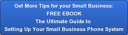 Get More Tips for your Small Business: FREE EBOOK The Ultimate Guide to  Setting Up Your Small Business Phone System