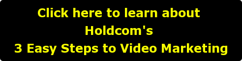Click here to learn about  Holdcom's  3 Easy Steps to Video Marketing