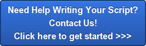 Need Help Writing Your Script? Contact Us! Click here to get started >>>