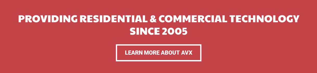 Providing Residential & Commercial Technology since 2005 Learn More About AVX