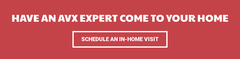 Have an AVX expert come to your home Schedule an In-Home Visit