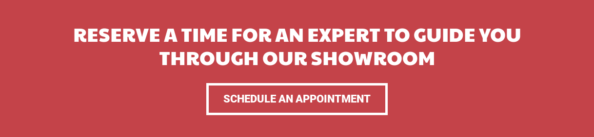 Reserve a Time For an Expert to Guide You Through Our Showroom Schedule an Appointment