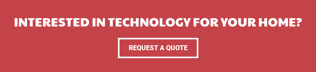 Interested in technology for your home? Request a Quote