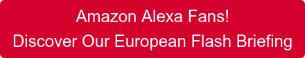 Amazon Alexa Fans!  Discover Our European Flash Briefing