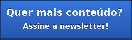 Quer mais conteúdo? Assine a newsletter!