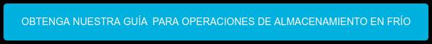 OBTENGA NUESTRA GUÍA PARA OPERACIONES DE ALMACENAMIENTO EN FRÍO