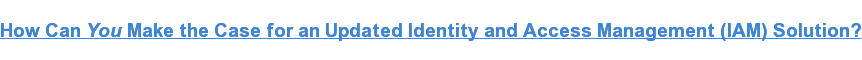 How Can YouMake the Case for an Updated Identity and Access Management  (IAM)Solution?
