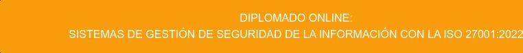 Diplomado Online: Sistemas de Gestión de Seguridad de la Información con la ISO 27001:2013