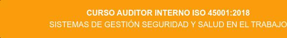Curso Auditor Interno ISO 45001:2018 Sistemas de Gestión Seguridad y Salud en el Trabajo