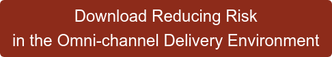 Download Reducing Risk  in the Omni-channel Delivery Environment
