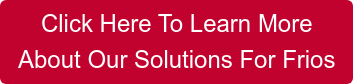 Click Here To Learn More  About Our Solutions For Frios
