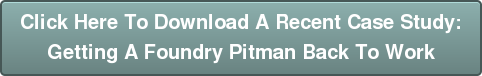 Click Here To Download A Recent Case Study:  Getting A Foundry Pitman Back To Work