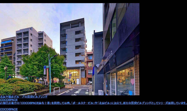 北辰不動産グループの賃貸ビルブランド  COCOSPACE  店舗住居複合の「COCOSPACE麻布十番」を開発して以降、「ポールスタービル」や「北辰ビル」に加えて、新たな賃貸ビルブランドとしてシリーズ展開しています。 COCOSPACEの開発事例