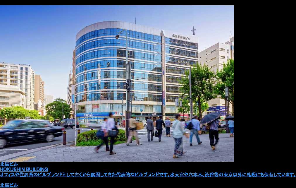 北辰ビル  HOKUSHIN BUILDING  オフィスや住居系のビルブランドとして古くから展開してきた代表的なビルブランドです。水天宮や六本木、渋谷等の東京以外に札幌にも保有しています。 北辰ビル一覧へ