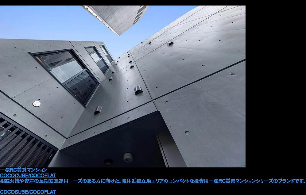 一棟RC賃貸マンション  COCOCUBE/COCOFLAT  相続対策や資産の長期安定運用ニーズのある方に向けた、職住近接立地エリアのコンパクトな投資用一棟RC賃貸マンションシリーズのブランドです。 特設サイトへ
