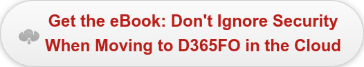 Get the eBook: Don't Ignore Security  When Moving to D365FO in the Cloud