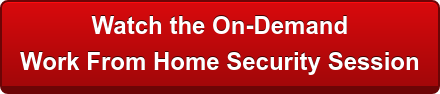 Watch the On-Demand  Work From Home Security Session