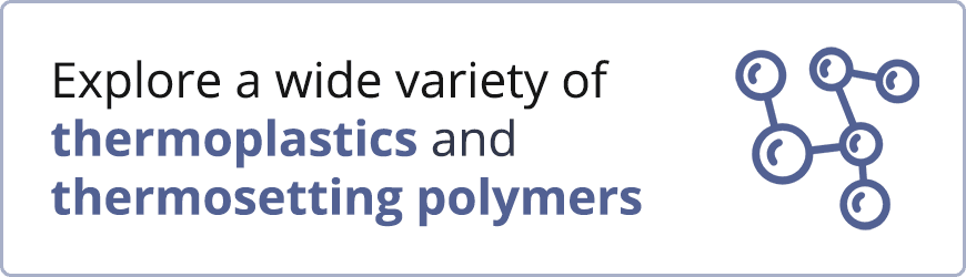 Explore a wide variety of thermoplastics and thermosetting polymers