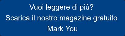 Vuoi leggere di più? Scarica il nostro magazine gratuito Mark You