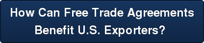 How Can Free Trade Agreements   Benefit U.S. Exporters?