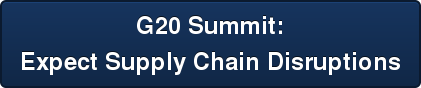 G20 Summit:   Expect Supply Chain Disruptions