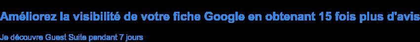 Améliorez la visibilité de votre fiche Google en obtenant 15 fois plus d'avis Je découvre Guest Suite pendant 7 jours