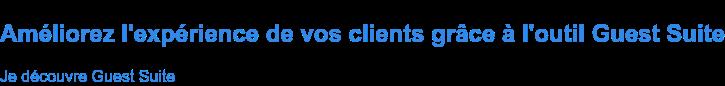 Améliorez l'expérience de vos clients grâce à l'outil Guest Suite Je découvre Guest Suite
