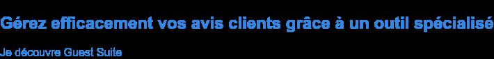 Gérez efficacement vos avis clients grâce à un outil spécialisé Je découvre Guest Suite