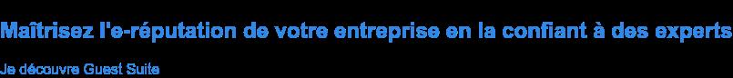 Maîtrisez l'e-réputation de votre entreprise en la confiant à des experts Je découvre Guest Suite