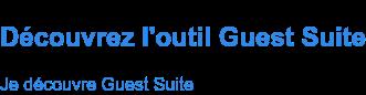 Découvrez l'outil Guest Suite Je découvre Guest Suite
