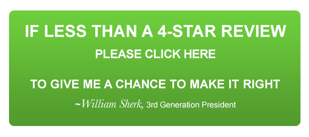 IF LESS THAN A 4-STAR REVIEW PLEASE CLICK HERE  TO GIVE ME A CHANCE TO MAKE IT RIGHT ~William Sherk, 3rd Generation President