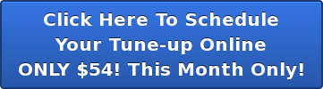 Click Here To Schedule Your Tune-up Online ONLY $54! This Month Only!