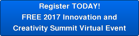 Register TODAY! FREE 2017 Innovation and Creativity Summit Virutal Event