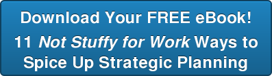 Download Your FREE eBook! 11 Not Stuffy for Work Ways to Spice Up Strategic Planning
