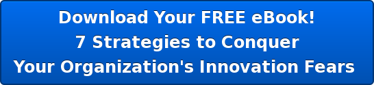 Download Your FREE eBook! 7 Strategies to Conquer Your Organization's Innovation Fears