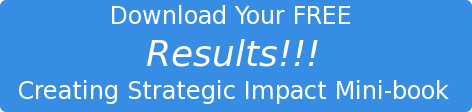 Download Your FREE   Results!!!  Creating Strategic Impact Mini-book