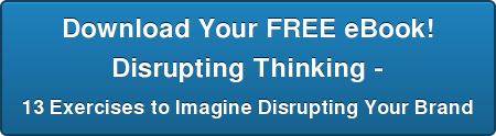Download Your FREE eBook! Disrupting Thinking - 13 Exercises to Imagine Disrupting Your Brand