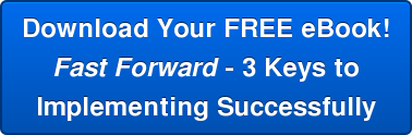 Download Your FREE eBook! Fast Forward - 3 Keys to Implementing Successfully
