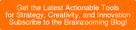 Get the Latest Actionable Tools for Strategy, Creativity, and Innovation Subscribe to the Brainzooming Blog!