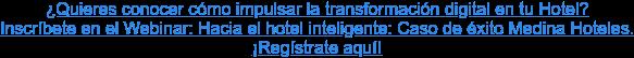 ¿Quieres conocer cómo impulsar la transformación digital en tu Hotel? Inscríbete en el Webinar: Hacia el hotel inteligente: Caso de éxito Medina Hoteles. ¡Regístrate aquí!